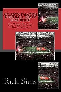 Atlanta Falcons Football Dirty Joke Book: The Perfect Book For People Who Hate the Atlanta Falcons (NFL Football Joke Books 1)