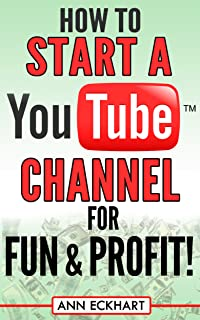 How To Start a YouTube Channel for Fun & Profit 2020 Edition: The Ultimate Guide To Filming, Uploading & Promoting Your Vi...