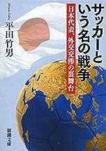 表紙: サッカーという名の戦争―日本代表、外交交渉の裏舞台―(新潮文庫) | 平田 竹男