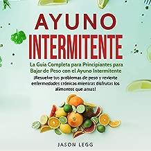 Ayuno Intermitente [Intermittent Fasting]: La Guía Completa para Principiantes para Bajar de Peso con el Ayuno Intermitente
