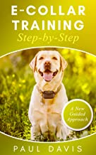 E-collar Training Step-by-Step: A How-To Innovative Guide to Positively Train Your Dog Through E-collars. Tips and Tricks and Effective Techniques for different Species of Dogs.