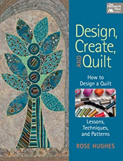 Design, Create, and Quilt: How to Design a Quilt-- Lessons, Techniques, and Patterns