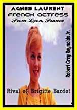 Agnes Laurent: French Actress From Lyon, France Rival of Brigitte Bardot (English Edition)