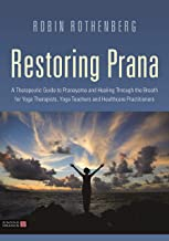 Restoring Prana: A Therapeutic Guide to Pranayama and Healing Through the Breath for Yoga Therapists, Yoga Teachers, and H...