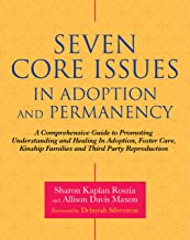 Seven Core Issues in Adoption and Permanency: A Comprehensive Guide to Promoting Understanding and Healing In Adoption, Fo...
