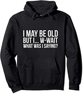 Funny May Be Old What Was I Saying Senior Citizen Pullover Hoodie