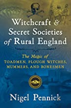 Witchcraft and Secret Societies of Rural England: The Magic of Toadmen, Plough Witches, Mummers, and Bonesmen
