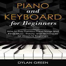 Piano and Keyboard for Beginners: How to Play Famous Piano Songs and Read Music: Theory, and Techniques for Absolute Beginners