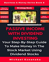 Passive Income With Dividend Investing: Your Step-By-Step Guide To Make Money In The Stock Market Using Dividend Stocks (Business & Money Series Book 8)