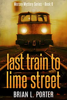 Last Train to Lime Street: An International Crime Mystery (Mersey Murder Mysteries Book 6)