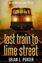 Last Train to Lime Street: An International Crime Mystery (Mersey Murder Mysteries Book 6)