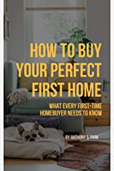 How to Buy Your Perfect First Home: What Every First-time Homebuyer Needs to Know Kindle Edition