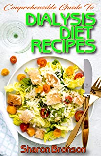 Comprehensible Guide To Dialysis Diet Recipes: 50+ Homemade and Delectable Recipes that aid dialysis and prevent kidney pr...