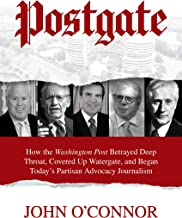 Postgate: How the Washington Post Betrayed Deep Throat, Covered Up Watergate, and Began Today's Partisan Advocacy Journalism