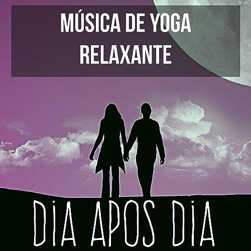 Dia Apos Dia - Música de Yoga Relaxante para Boas Vibrações ...