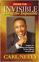 Seeing The Invisible Doing the Impossible: Insights To Become Unstoppable in Your Quest for Sucess