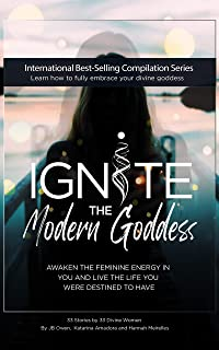 Ignite The Modern Goddess: Awaken the Feminine Energy In You and Live the Life You Were Destined to Have