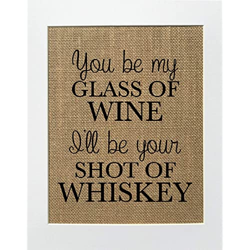 8x10 UNFRAMED You Be My Glass Of Wine, I'll Be Your Shot Of Whisky/Burlap Print Sign/Rustic Country Shabby Chic Vintage Wedding & Party Decor Sign House Love Sign Anniversary Gift