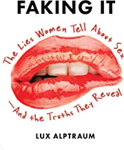 Faking It: The Lies Women Tell about Sex - And the Truths They Reveal
