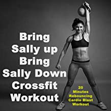 Bring Sally up Bring Sally Down Crossfit Workout (20 Minutes Rebouncing Cardio Blast Workout) & DJ Mix (The Best Music for Aerobics, Pumpin' Cardio Power, Crossfit, Plyo, Exercise, Steps, Barré, Routine, Curves, Sculpting, Abs, Butt, Lean, Twerk, Slim Down Fitness Workout)