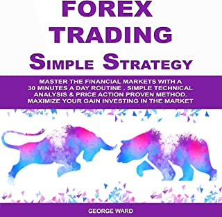 Forex Trading Simple Strategy: Master the Financial Markets with a 30 Minutes a Day Routine. Simple Technical Analysis & Price Action Proven Method. Maximize Your Gain Investing in the Market.