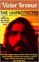 THE UNPROTECTED: How inexcusable abuses and the lack of domestic abuse laws as a child led me towards a path of drugs, alc...