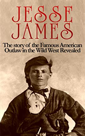 Jesse James: The story of the Famous American Outlaw in the Wild West: Jesse James Revealed (Jesse James, Frank James, Outlaw, Shot All to Hell, Wild West, Last Rebel, Civil War, Robert Ford Book 1)