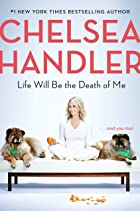 Cover image of Life Will Be the Death of Me by Chelsea Handler