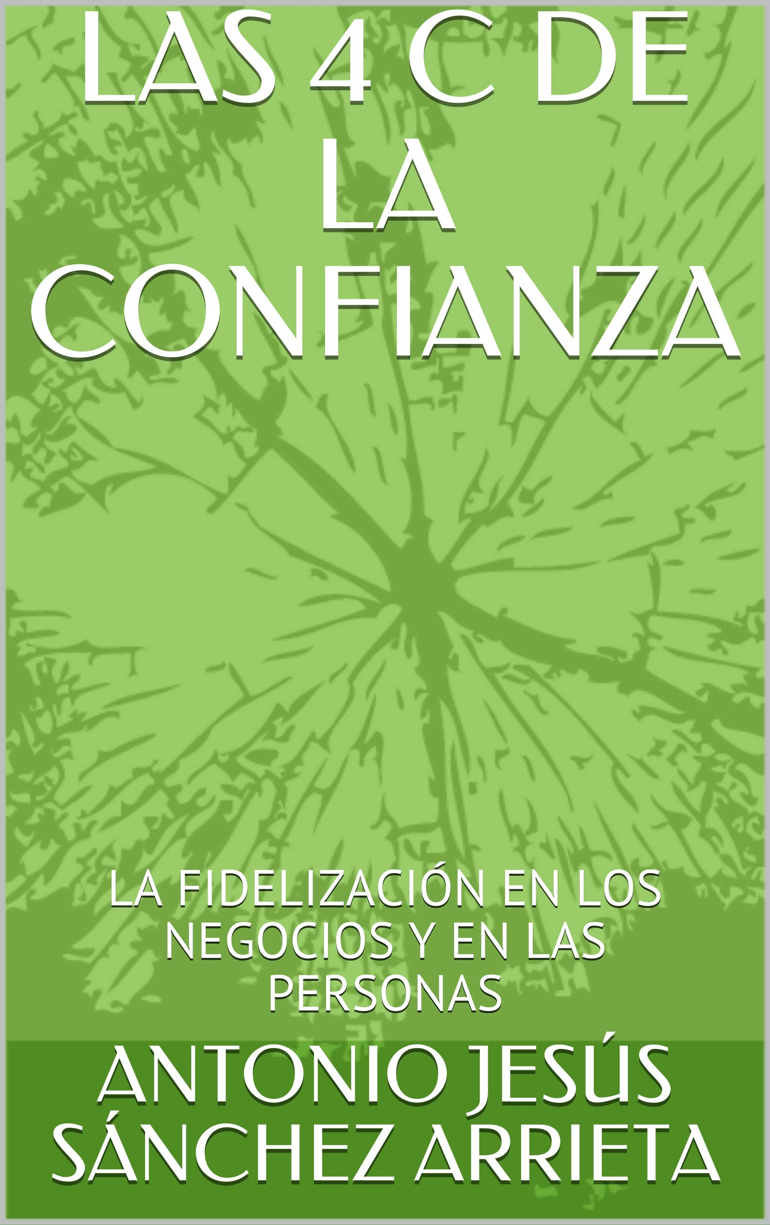 LAS 4 C DE LA CONFIANZA: LA FIDELIZACIÓN EN LOS NEGOCIOS Y EN LAS PERSONAS (Spanish Edition)
