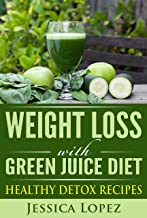 Weight Loss: With Green Juice Diet Healthy Detox Recipes (Green Juice for Weight Loss, Green Juice Diet Plan, Detox, Green Juicing for Weight Loss, Green Juice Recipes)