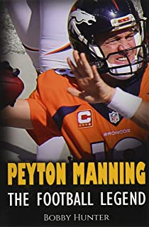 Peyton Manning: The Football Legend. The Incredible True Story of One of Football's Greatest Players.
