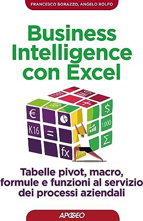 Business Intelligence con Excel: tabelle pivot, macro, formule e funzioni al servizio dei processi aziendali (Lavorare con Excel Vol. 1)