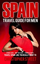Spain: Travel Guide for Men, Travel Spain Like You Really Want To (Spanish Girls, Body Massages, Spanish Escots, Madrid Travel Guide, Barcelona Travel Guide, Ibiza Travel Guide)