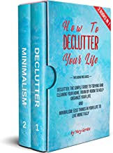 How to declutter your life: 2 books in 1: Declutter: The Simple Guide to Tidying, Cleaning Your Home and Organize Your Life   Minimalism:  Less Things in Your Life to Live more fully