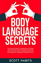 Body Language Secrets: The Complete Guide to Understand Non-Verbal Communication and NLP Techniques. Discover How to Analyze People, Learning Manipulation and Persuasion to Improve Your Social Skills