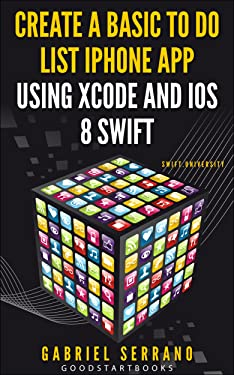 Create a Basic To Do List iPhone App using Xcode and iOS8 Swift (GoodStartBooks Swift Programming)