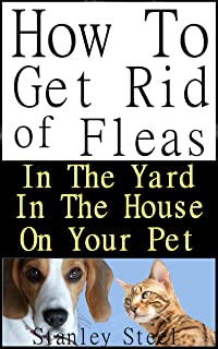 Get Rid of Fleas: How To Get Rid of Fleas in The Yard, House And on Your Pet (Flea Control Book 1)