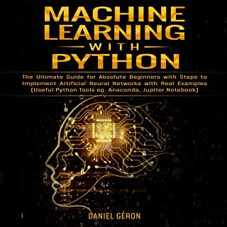 Machine Learning with Python: The Ultimate Guide for Absolute Beginners with Steps to Implement Artificial Neural Networks with Real Examples: Useful Python Tools eg. Anaconda, Jupiter Notebook