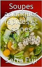 Soupes asiatiques rapides et saines: Des formules asiatiques sophistiquées, bon marché et faciles à suivre, pour un repas ...