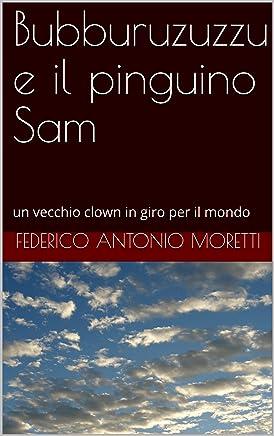 Bubburuzuzzu e il pinguino Sam: un vecchio clown in giro per il mondo (Bubburuzuzzu clown girovago Vol. 1)