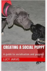 Creating a Social Puppy: A guide to socialisation and puppies Kindle Edition