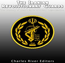The Iranian Revolutionary Guards: The History of Iran's Elite Military Organization