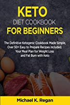 KETO DIET COOKBOOK FOR BEGINNERS: The Definitive Ketogenic Cookbook Made Simple, Over 50+ Easy to Prepare Recipes Included. Your Meal Plan for Weight Loss and Fat Burn with Keto