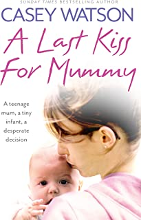 A Last Kiss for Mummy: A teenage mum, a tiny infant, a desperate decision