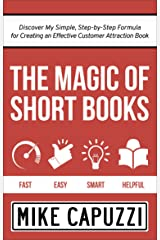 The Magic of Short Books: Discover My Simple, Step-by Step Formula for Creating an Effective Customer Attraction Book Kindle Edition