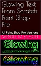 Glowing Text From Scratch Paint Shop Pro: All Paint Shop Pro Versions (Paint Shop Pro Made Easy Book 184)