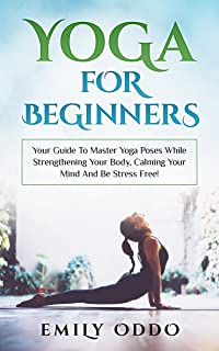 Yoga For Beginners: Your Guide To Master Yoga Poses While Strengthening Your Body, Calming Your Mind And Be Stress Free!: ...