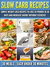 Slow Carb Recipes: Simple Weight Loss Recipes To Lose 20 Pounds in 30 Days and Increase Energy Without Exercise!: Weight Loss Recipes (Slow Carb Weight Loss Book 1)