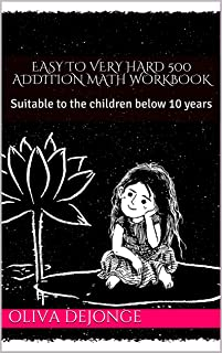 EASY TO VERY HARD 500 ADDITION MATH WORKBOOK: Suitable to the children below 10 years (English Edition)