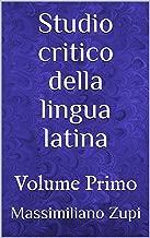 Studio critico della lingua latina: Volume Primo (Fides Quaerens Intellectum Vol. 1) (Italian Edition)